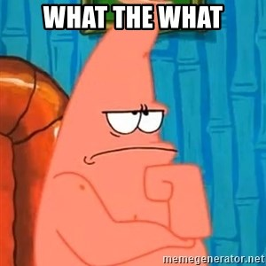 Patrick Wtf? - What the what
