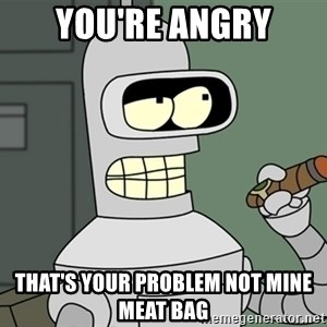 Bender - You're angry That's your problem not mine meat bag