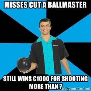 Annoying Bowler Guy  - Misses cut a ballmaster Still wins €1000 for shooting more than 7