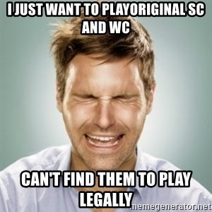 First World Problems Man - I just want to playOriginal SC and WC Can't find them to play legally