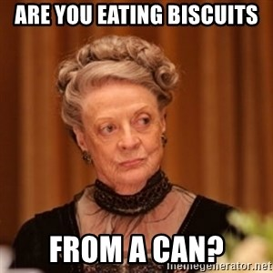 Dowager Countess of Grantham - ARE YOU EATING BISCUITS FROM A CAN?