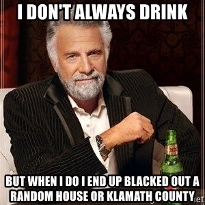 The Most Interesting Man In The World - I Don't always drink  But when i do i end up blacked out a random house or Klamath county