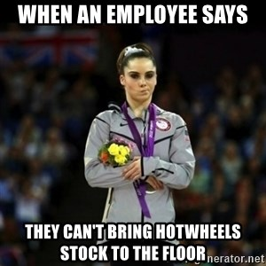 Unimpressed McKayla Maroney - When an employee says  They can't bring hotwheels stock to the floor