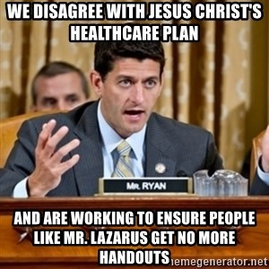Paul Ryan Meme  - We disagree with Jesus Christ's healthcare plan and are working to ensure people like mr. lazarus get no more handouts