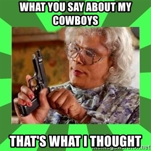 Madea - What you say about my COWBOYS  That's what I thought