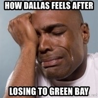 cryingblackman - How dallas feels after losing to green bay