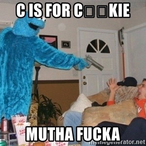 Bad Ass Cookie Monster - C IS FOR C🍪🍪KIE  MUTHA FUCKA