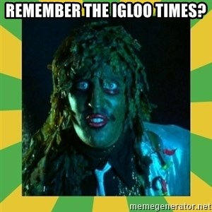 Old Greg - Remember the igloo times?