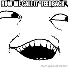 "I see what you did there - Now we call it ""feedback"""