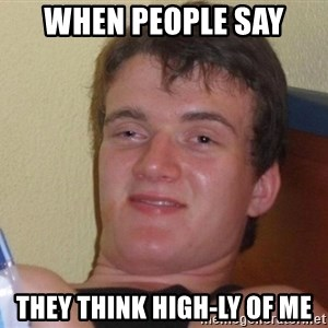 Stoned Guy [Meme] - When people say They think high-ly of me