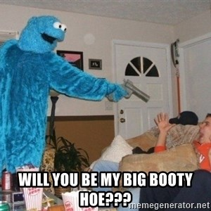 Bad Ass Cookie Monster -  will you be my big booty hoe???