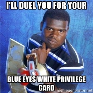 yugioh - I'll duel you for your Blue Eyes White Privilege card