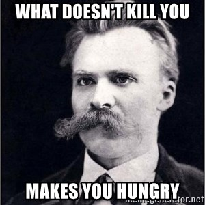 Nietzsche - What doesn't kill you makes you hungry