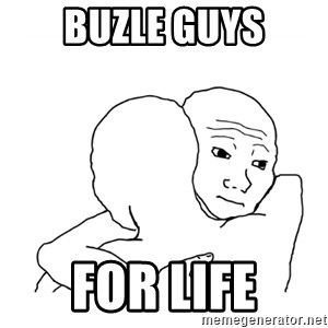 I know that feel bro blank - buzle guys for life
