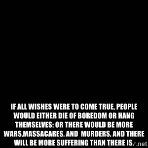 black background -  If all wishes were to come true, people would either die of boredom or hang themselves; or there would be more wars,massacares, and  murders, and there will be more suffering than there is.