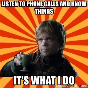 Tyrion Lannister - Listen to Phone calls and know things It's what I do