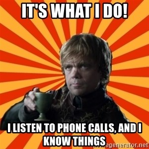 Tyrion Lannister - It's what I do! I listen to phone calls, and I know things