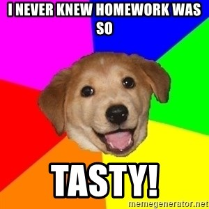 Advice Dog - i never knew homework was so Tasty!