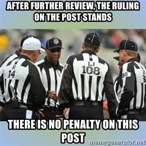 NFL Ref Meeting - After further review, the ruling on the post stands There is no penalty on this post