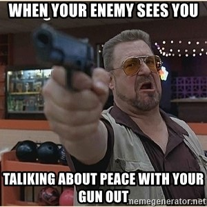 WalterGun - When your enemy sees you Taliking about peace with your gun out