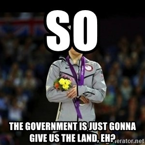Unimpressed McKayla Maroney - So The government is just gonna give us the land, eh?