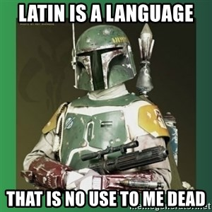 Boba Fett - latin is a language that is no use to me dead