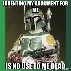 Boba Fett - inventing my argument for me is no use to me dead