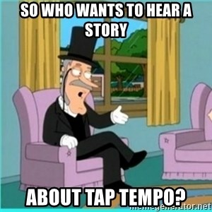 buzz killington - So who wants to hear a story about tap tempo?