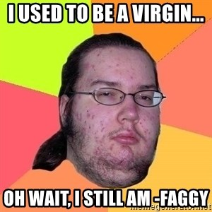 Gordo Nerd - I used to be a virgin... Oh wait, I still am -faggy