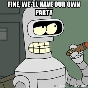 "Bender - FINE, WE""LL HAVE OUR OWN PARTY"