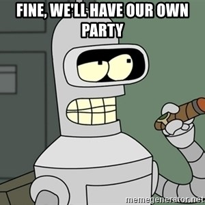 Bender - FINE, WE'LL HAVE OUR OWN PARTY