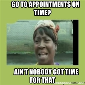 Sugar Brown -      Go to appointments on time?       ain't nobody got time for that
