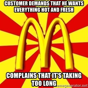 McDonalds Peeves - Customer demands that he wants everything hot and fresh complains that it's taking too long