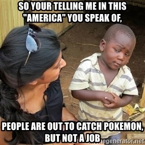 "skeptical black kid - so your telling me in this ""america"" you speak of, people are out to catch pokemon, but not a job"