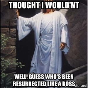Hell Yeah Jesus - thought i would'nt Well, guess who's been resurrected like a boss