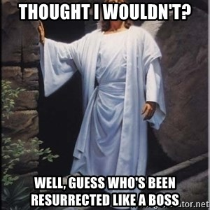Hell Yeah Jesus - thought i wouldn't? well, guess who's been resurrected like a boss