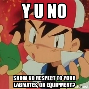 Y U NO ASH - Y u no Show no respect to your labmates, or equipment?