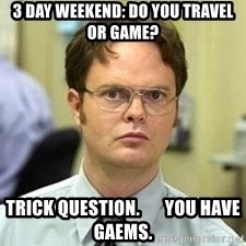 Dwight Shrute - 3 day weekend: do you travel or game? trick question.       you have gaems.