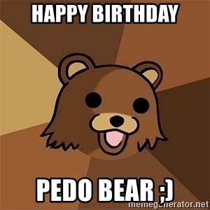 Pedobear81 - HAPPY BIRTHDAY PEDO BEAR ;)
