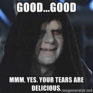 Sith Lord - Good...Good Mmm, Yes. Your tears are delicious.