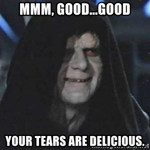 Sith Lord - Mmm, Good...Good Your tears are delicious.