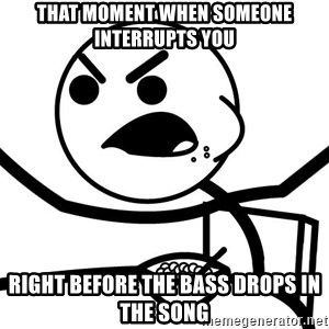 Cereal Guy Angry - That moment when someone interrupts you Right before the bass drops in the song