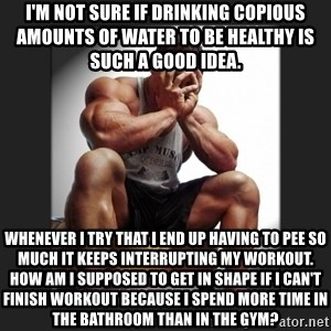 gym problems - I'm not sure if drinking copious amounts of water to be healthy is such a good idea. Whenever I try that I end up having to pee so much it keeps interrupting my workout. How am I supposed to get in shape if I can't finish workout because I spend more time in the bathroom than in the gym?