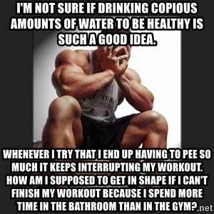 gym problems - I'm not sure if drinking copious amounts of water to be healthy is such a good idea. Whenever I try that I end up having to pee so much it keeps interrupting my workout. How am I supposed to get in shape if I can't finish my workout because I spend more time in the bathroom than in the gym?