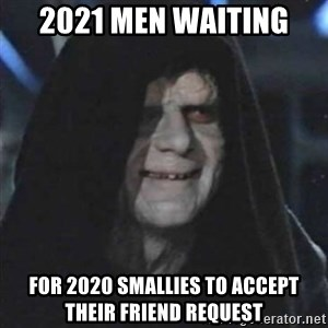Sith Lord - 2021 men waiting  for 2020 smallies to accept their friend request