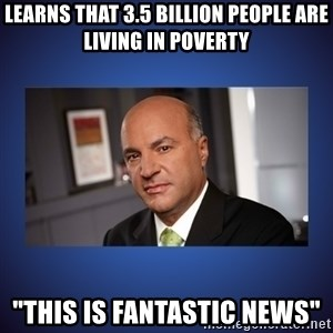 "Kevin O'Leary - Learns that 3.5 billion people are living in poverty ""This is fantastic news"""