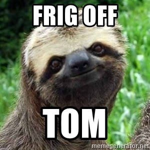 Sarcastic Sloth - frig off Tom