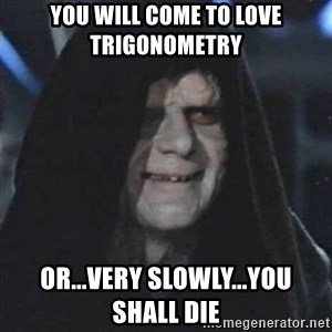 Sith Lord - You will come to love Trigonometry  Or...very slowly...you shall die