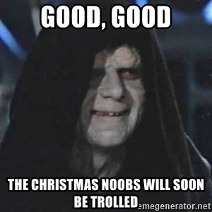 Sith Lord - GOOD, GOOD The Christmas noobs will soon be trolled