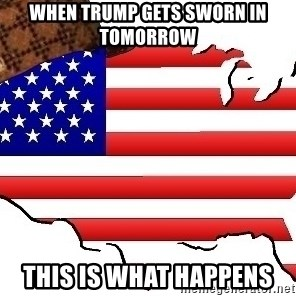 Scumbag America - When Trump gets sworn in tomorrow this is what happens